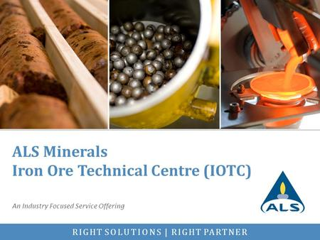 RIGHT SOLUTIONS | RIGHT PARTNER ALS Minerals Iron Ore Technical Centre (IOTC) An Industry Focused Service Offering.