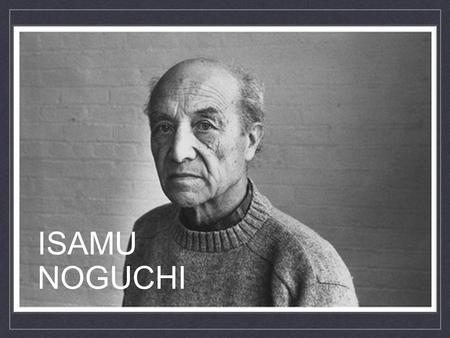 ISAMU NOGUCHI. Influenced By: Isamu Noguchi was the son of Leonie Gilmour, an Irish-American teacher and editor, and Yone Noguchi, a Japanese poet. The.