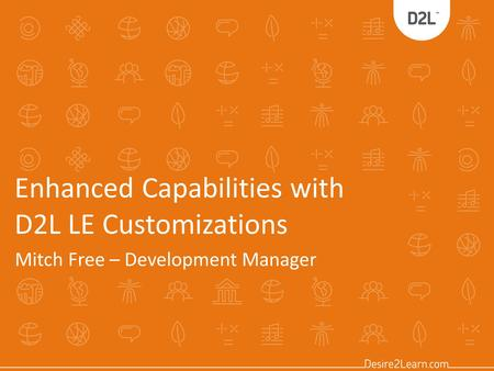 Enhanced Capabilities with D2L LE Customizations Mitch Free – Development Manager.