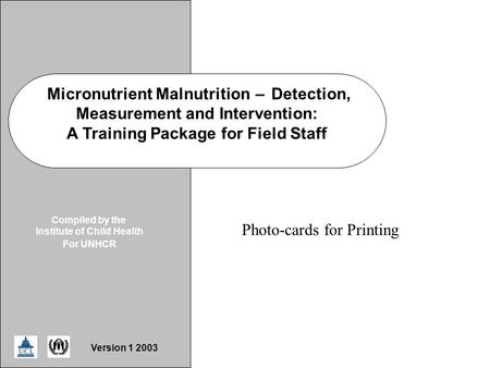 ICH/UNHCR MNDD Slide Micronutrient Malnutrition–Detection, Measurement and Intervention: A Training Package for Field Staff Compiled by the Institute of.