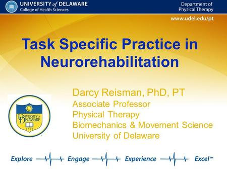 Task Specific Practice in Neurorehabilitation Darcy Reisman, PhD, PT Associate Professor Physical Therapy Biomechanics & Movement Science University of.