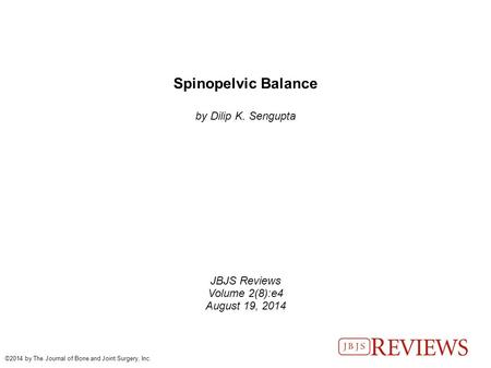 Spinopelvic Balance by Dilip K. Sengupta JBJS Reviews Volume 2(8):e4 August 19, 2014 ©2014 by The Journal of Bone and Joint Surgery, Inc.