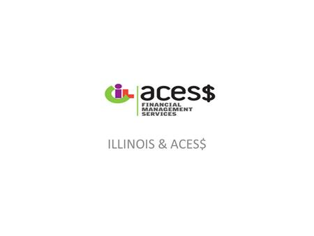 ILLINOIS & ACES$. WELCOME Who we are ACES$ Financial Management Services Part of the Northeast Pennsylvania Center for Independent Living (CIL) A Participant–directed.