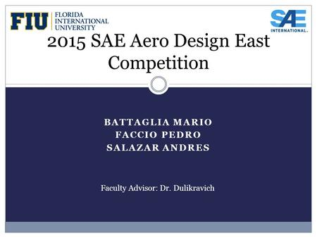 BATTAGLIA MARIO FACCIO PEDRO SALAZAR ANDRES 2015 SAE Aero Design East Competition Faculty Advisor: Dr. Dulikravich.