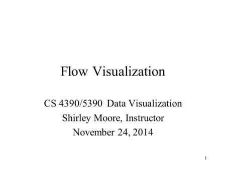Flow Visualization CS 4390/5390 Data Visualization Shirley Moore, Instructor November 24, 2014 1.