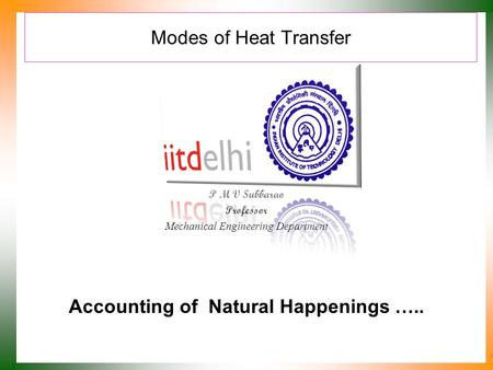 Modes of Heat Transfer P M V Subbarao Professor Mechanical Engineering Department Accounting of Natural Happenings …..
