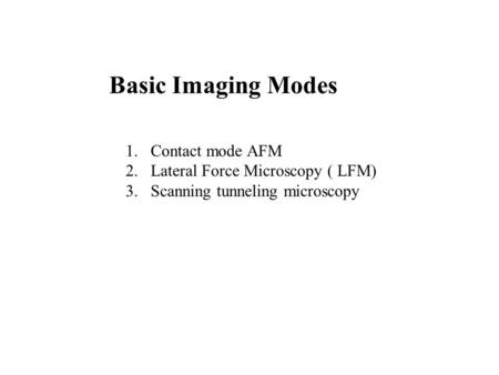 Basic Imaging Modes 1.Contact mode AFM 2.Lateral Force Microscopy ( LFM) 3.Scanning tunneling microscopy.
