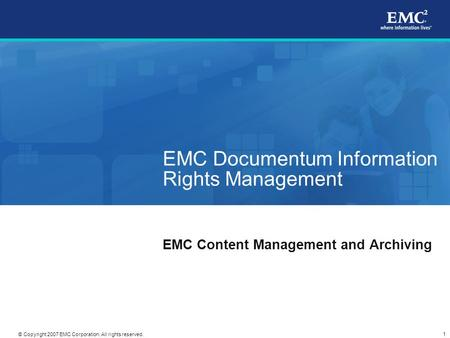 1 © Copyright 2007 EMC Corporation. All rights reserved. EMC Documentum Information Rights Management EMC Content Management and Archiving.