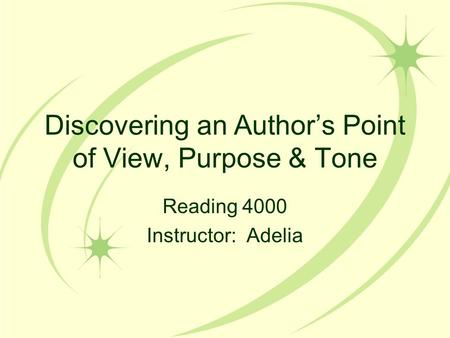 Discovering an Author's Point of View, Purpose & Tone Reading 4000 Instructor: Adelia.