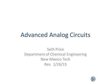 Advanced Analog Circuits Seth Price Department of Chemical Engineering New Mexico Tech Rev. 1/26/15.