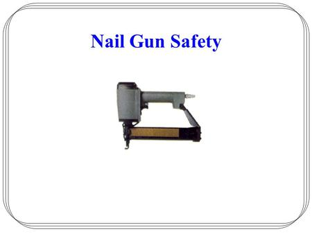 Nail Gun Safety. Employer –Responsible for safe condition of tools Employee –Responsible for properly using and maintaining tools.
