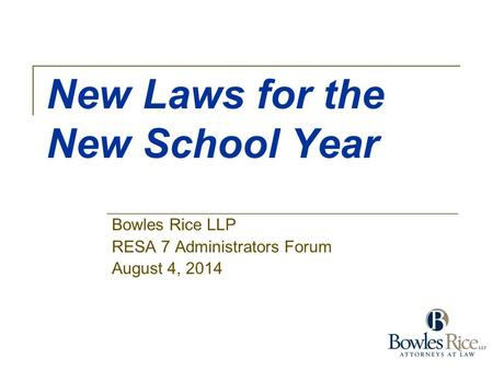 New Laws for the New School Year Bowles Rice LLP RESA 7 Administrators Forum August 4, 2014.
