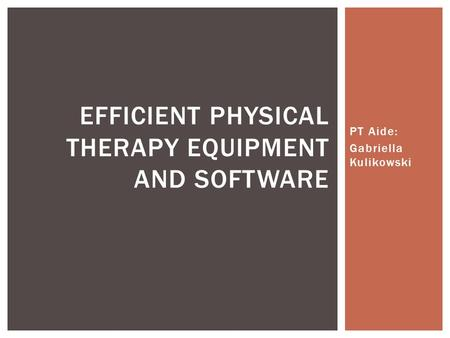 PT Aide: Gabriella Kulikowski EFFICIENT PHYSICAL THERAPY EQUIPMENT AND SOFTWARE.