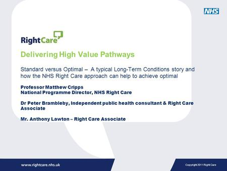 Copyright 2011 Right Care Delivering High Value Pathways Standard versus Optimal – A typical Long-Term Conditions story and how the NHS Right Care approach.