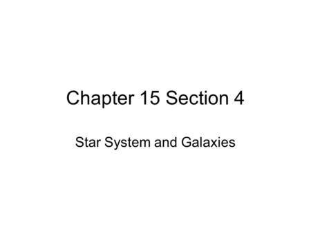 Chapter 15 Section 4 Star System and Galaxies. Star Systems and Cluster Most stars are members of two or more star systems; Multiple Star System, Star.