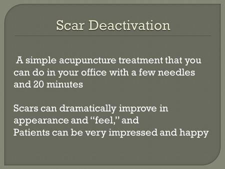 "A simple acupuncture treatment that you can do in your office with a few needles and 20 minutes Scars can dramatically improve in appearance and ""feel,"""