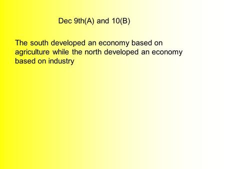 Dec 9th(A) and 10(B) The south developed an economy based on agriculture while the north developed an economy based on industry.