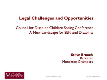 Legal Challenges and Opportunities Council for Disabled Children Spring Conference A New Landscape for SEN and Disability Steve Broach Barrister Monckton.