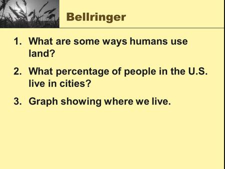 Bellringer 1.What are some ways humans use land? 2.What percentage of people in the U.S. live in cities? 3.Graph showing where we live.