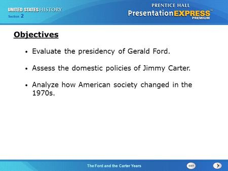 Section 2 The Ford and the Carter Years Evaluate the presidency of Gerald Ford. Assess the domestic policies of Jimmy Carter. Analyze how American society.