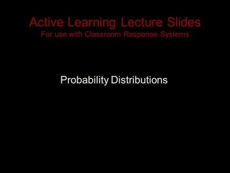 Active Learning Lecture Slides For use with Classroom Response Systems Probability Distributions.
