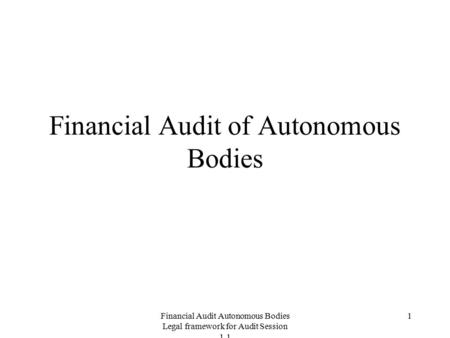 Financial Audit Autonomous Bodies Legal framework for Audit Session 1.1 1 Financial Audit of Autonomous Bodies.