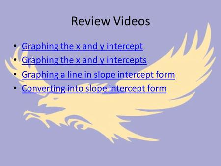 Review Videos Graphing the x and y intercept Graphing the x and y intercepts Graphing a line in slope intercept form Converting into slope intercept form.