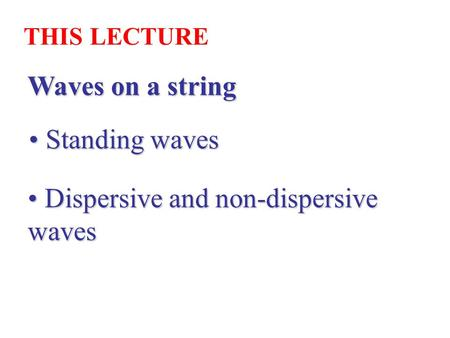 Waves on a string THIS LECTURE Standing waves Standing waves Dispersive and non-dispersive waves Dispersive and non-dispersive waves.