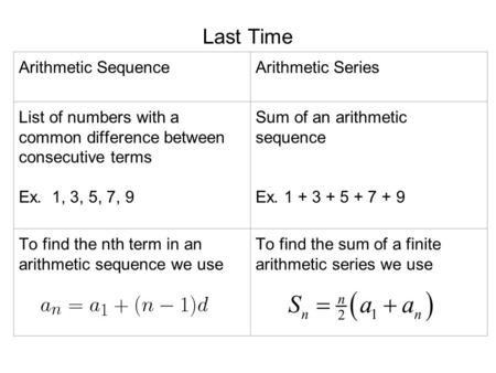 Last Time Arithmetic SequenceArithmetic Series List of numbers with a common difference between consecutive terms Ex. 1, 3, 5, 7, 9 Sum of an arithmetic.
