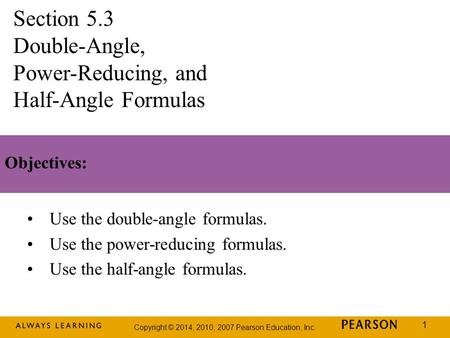 Copyright © 2014, 2010, 2007 Pearson Education, Inc. 1 Objectives: Use the double-angle formulas. Use the power-reducing formulas. Use the half-angle formulas.