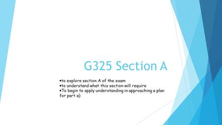 G325 Section A  to explore section A of the exam  to understand what this section will require  To begin to apply understanding in approaching a plan.
