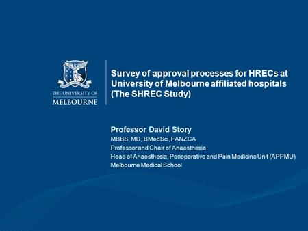 Survey of approval processes for HRECs at University of Melbourne affiliated hospitals (The SHREC Study) Professor David Story MBBS, MD, BMedSci, FANZCA.