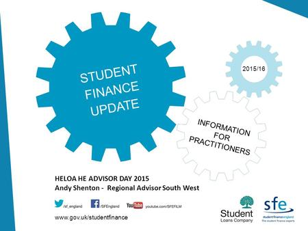 Www.gov.uk/studentfinance 2015/16 STUDENT FINANCE UPDATE INFORMATION FOR PRACTITIONERS HELOA HE ADVISOR DAY 2015 Andy Shenton - Regional Advisor South.