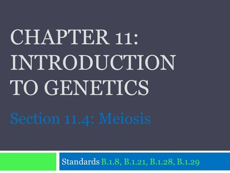 CHAPTER 11: INTRODUCTION TO GENETICS Standards B.1.8, B.1.21, B.1.28, B.1.29 Section 11.4: Meiosis.