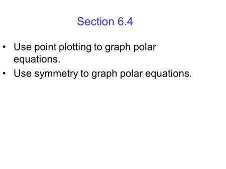 Section 6.4 Use point plotting to graph polar equations.