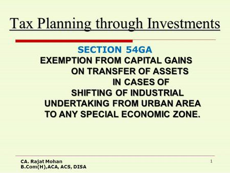 CA. Rajat Mohan B.Com(H),ACA, ACS, DISA 1 Tax Planning through Investments SECTION 54GA EXEMPTION FROM CAPITAL GAINS EXEMPTION FROM CAPITAL GAINS ON TRANSFER.