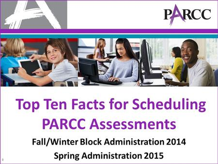 Top Ten Facts for Scheduling PARCC Assessments Fall/Winter Block Administration 2014 Spring Administration 2015 0.