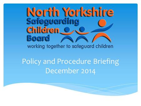 Policy and Procedure Briefing December 2014.  The purpose of this briefing is to provide staff across all agencies with an update to the North Yorkshire.