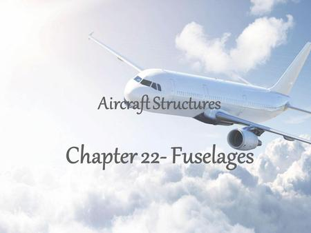 Aircraft Structures Chapter 22- Fuselages. 2 3 1.Aircraft fuselages consist of thin sheets of material stiffened by large numbers of longitudinal stringers.