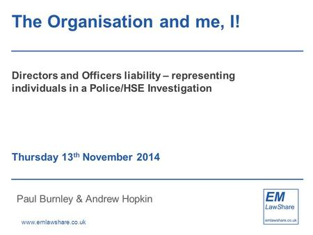 Www.emlawshare.co.uk The Organisation and me, I! Directors and Officers liability – representing individuals in a Police/HSE Investigation Thursday 13.