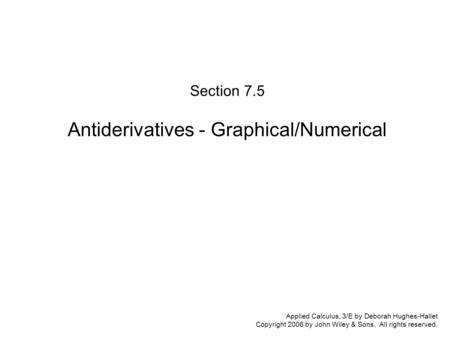Applied Calculus, 3/E by Deborah Hughes-Hallet Copyright 2006 by John Wiley & Sons. All rights reserved. Section 7.5 Antiderivatives - Graphical/Numerical.
