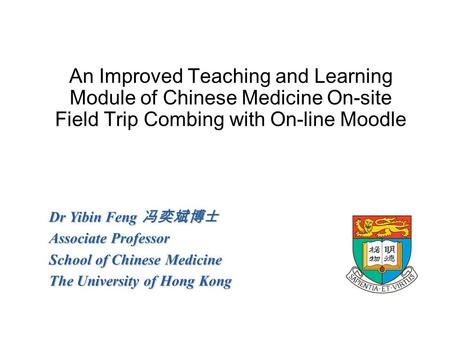 An Improved Teaching and Learning Module of Chinese Medicine On-site Field Trip Combing with On-line Moodle Dr Yibin Feng 冯奕斌博士 Associate Professor School.