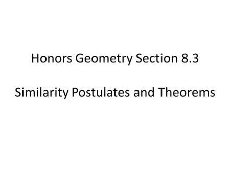 Honors Geometry Section 8.3 Similarity Postulates and Theorems.