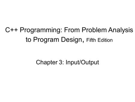C++ Programming: From Problem Analysis to Program Design, Fifth Edition Chapter 3: Input/Output.
