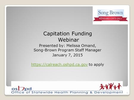 Capitation Funding Webinar Presented by: Melissa Omand, Song-Brown Program Staff Manager January 7, 2015 https://calreach.oshpd.ca.govhttps://calreach.oshpd.ca.gov.