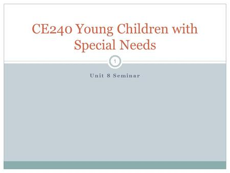 Unit 8 Seminar CE240 Young Children with Special Needs 1.