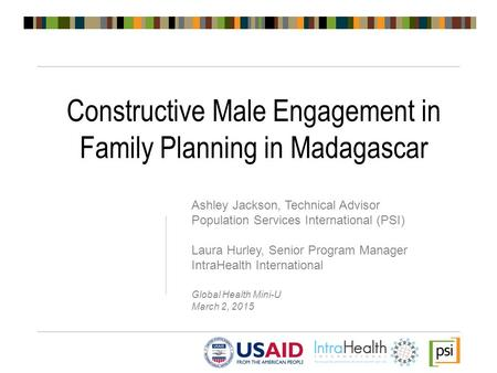 Constructive Male Engagement in Family Planning in Madagascar Ashley Jackson, Technical Advisor Population Services International (PSI) Laura Hurley, Senior.