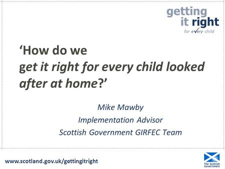 Getting it right for e ery child  www.scotland.gov.uk/gettingitright 'How do we get it right for every child looked after at home?' Mike Mawby Implementation.