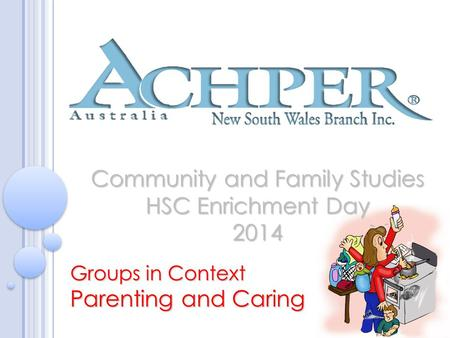 Community and Family Studies HSC Enrichment Day 2014 Groups in Context Parenting and Caring.