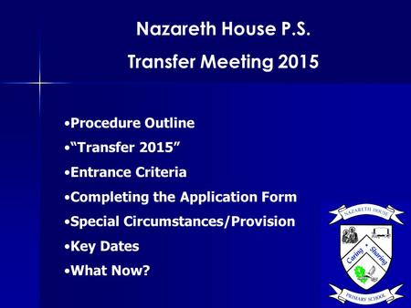 "Nazareth House P.S. Transfer Meeting 2015 Procedure Outline ""Transfer 2015"" Entrance Criteria Completing the Application Form Special Circumstances/Provision."